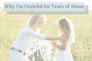Why I'm Grateful for Years of Abuse